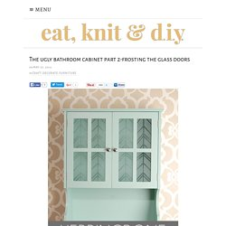 The ugly bathroom cabinet part 2-frosting the glass doors - eat, knit & diy