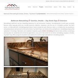 Bathroom Remodeling & Vanities, Omaha – Top Notch Tops & Interiors