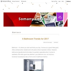 6 Bathroom Trends for 2017 - Somany Ceramics