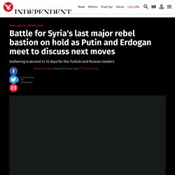 Battle for Syria's last major rebel bastion on hold as Putin and Erdogan meet to discuss next moves