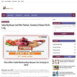 Today Big Bazaar Loot Offer Potatoes, Tomatoes & Onions Flat Rs. 5 /Kg