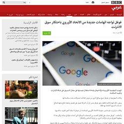 غوغل تواجه اتهامات جديدة من الاتحاد الأوروبي باحتكار سوق الانترنت
