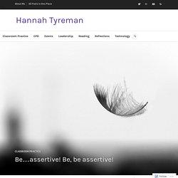 Be…assertive! Be, be assertive! – Hannah Tyreman
