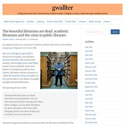 The beautiful librarians are dead: academic librarians and the crisis in public libraries : gwallter