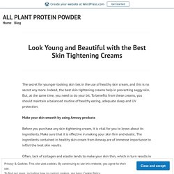 Look Young and Beautiful with the Best Skin Tightening Creams – ALL PLANT PROTEIN POWDER