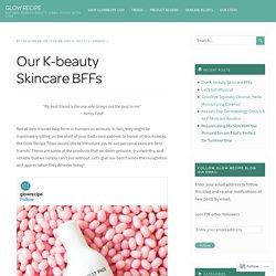 Our K-beauty Skincare BFFs – GLOW RECIPE