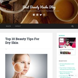 Top 10 Beauty Tips For Dry Skin – Best Beauty Hacks Blog