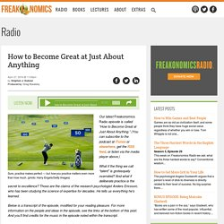 How to Become Great at Just About Anything - Freakonomics Freakonomics