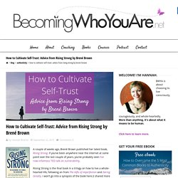 Becoming Who You Are How to Cultivate Self-Trust: Advice from Rising Strong by Brené Brown - Becoming Who You Are
