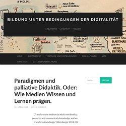 Paradigmen und palliative Didaktik. Oder: Wie Medien Wissen und Lernen prägen.