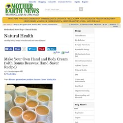 Make Your Own Hand and Body Cream (with Bonus Beeswax Hand-Saver Recipe) – Natural Health – MOTHER EARTH NEWS
