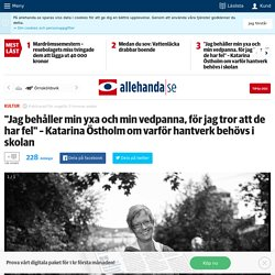 """""""Jag behåller min yxa och min vedpanna, för jag tror att de har fel"""" – Katarina Östholm om varför hantverk behövs i skolan"""