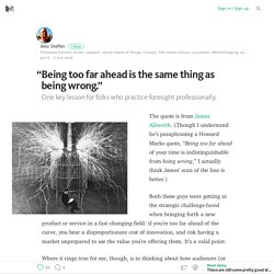"""""""Being too far ahead is the same thing as being wrong."""""""