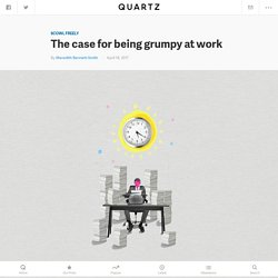 Why being grumpy at work is good for you — Quartz