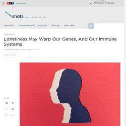 Being Lonely Can Warp Your Health And Your Genes