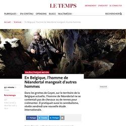 En Belgique, l'homme de Néandertal mangeait d'autres hommes - Le Temps