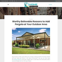 Worthy Believable Reasons to Add Pergola at Your Outdoor Area