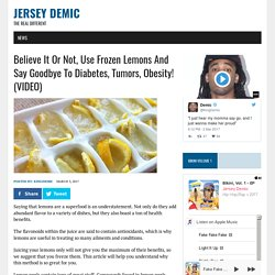 Believe It Or Not, Use Frozen Lemons And Say Goodbye To Diabetes, Tumors, Obesity! (VIDEO) – Jersey Demic