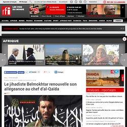 Le jihadiste Belmokhtar renouvelle son allégeance au chef d'al-Qaïda - France
