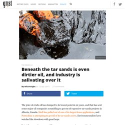 Beneath the tar sands is even dirtier oil, and industry is salivating over it