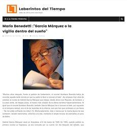 """Mario Benedetti :""""García Márquez o la vigilia dentro del sueño"""" - Laberintos del Tiempo"""