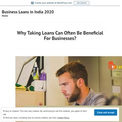 Why Taking Loans Can Often Be Beneficial For Businesses? – Business Loans in India 2020