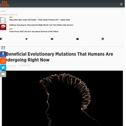 4 Beneficial Evolutionary Mutations That Humans Are Undergoing Right Now