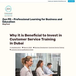 Why it is Beneficial to Invest in Customer Service Training in Dubai – Zen PD – Professional Learning for Business and Education