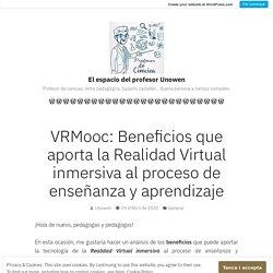 VRMooc: Beneficios que aporta la Realidad Virtual inmersiva al proceso de enseñanza y aprendizaje – El espacio del profesor Unowen