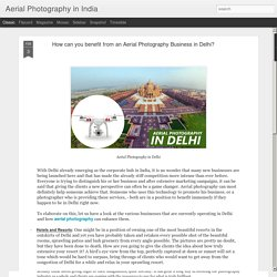 Aerial Photography in India: How can you benefit from an Aerial Photography Business in Delhi?