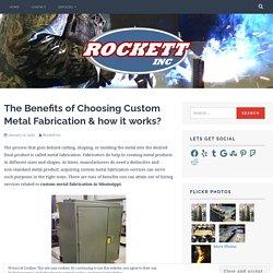 The Benefits of Choosing Custom Metal Fabrication & how it works?