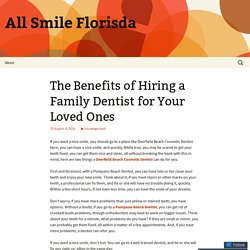 The Benefits of Hiring a Family Dentist for Your Loved Ones