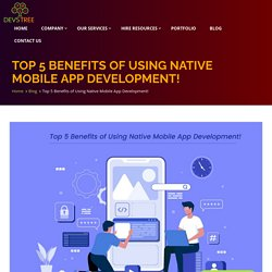 Top 5 Benefits of Using Native Mobile App Development...!