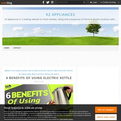 6 Benefits Of Using Electric Kettle - K2 Appliances