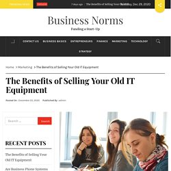 The Benefits of Selling Your Old IT Equipment – Business Norms