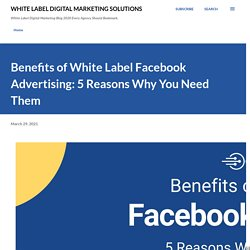 Benefits of White Label Facebook Advertising: 5 Reasons Why You Need Them