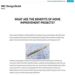 WHAT ARE THE BENEFITS OF HOME IMPROVEMENT PROJECTS? – NEC Design/Build