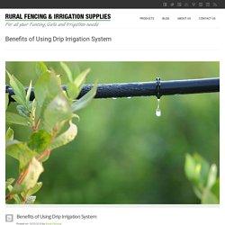 Benefits of Using Drip Irrigation System