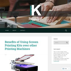 Benefits of Using Screen Printing Kits over other Printing Machines – Keygadgets