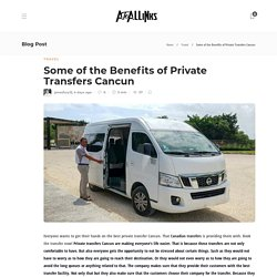 Some of the Benefits of Private Transfers Cancun