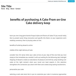 benefits of purchasing A Cake From on-line Cake delivery keep