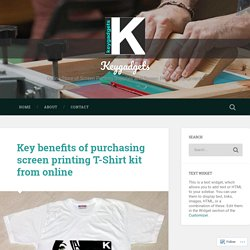 Key benefits of purchasing screen printing T-Shirt kit from online – Keygadgets