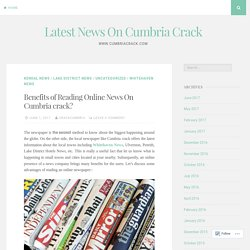 Benefits of Reading Online News On Cumbria crack​? – Latest News On Cumbria Crack