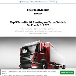 Top 5 Benefits Of Renting An Extra Vehicle Or Truck In 2020 – The FleetMarket