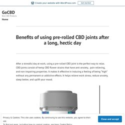 Benefits of using pre-rolled CBD joints after a long, hectic day – GoCBD