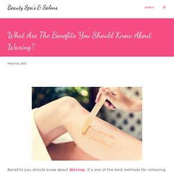 What Are The Benefits You Should Know About Waxing?