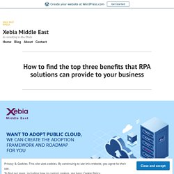 How to find the top three benefits that RPA solutions can provide to your business – Xebia Middle East