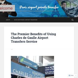 The Premier Benefits of Using Charles de Gaulle Airport Transfers Service – Paris airport private transfer