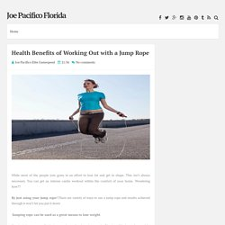 Health Benefits of Working Out with a Jump Rope ~ Joe Pacifico Florida