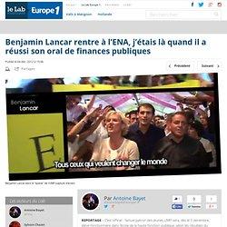 Benjamin Lancar rentre à l'ENA, j'étais là quand il a réussi son oral de finances publiques